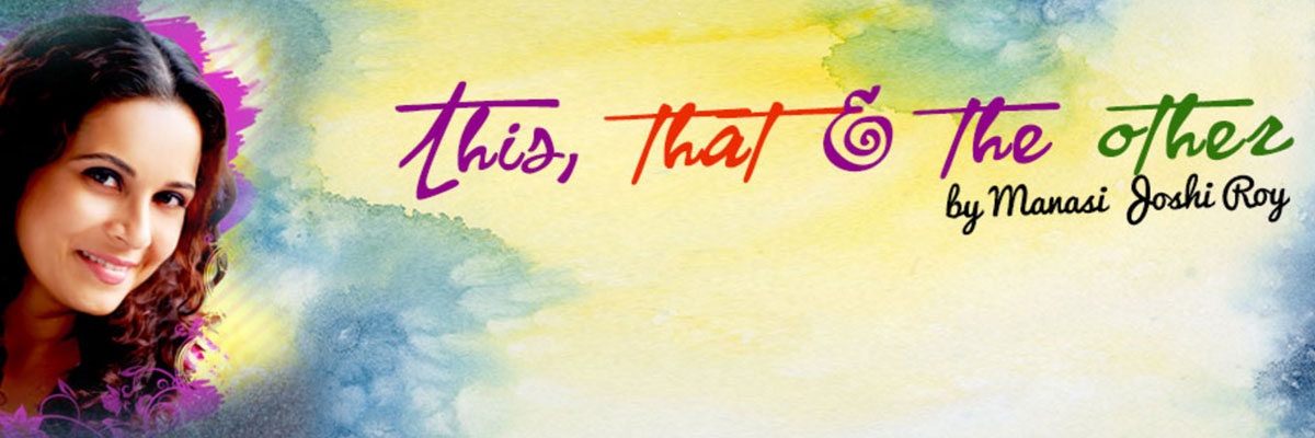 Manasi Joshi Roy – This, that and the other